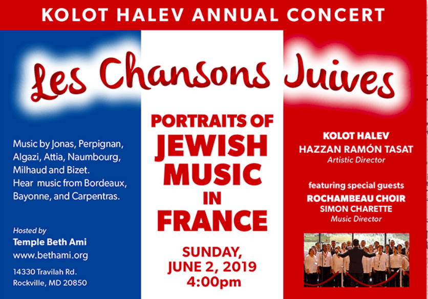 Je Suis Juif - A Potpourri of Events Portraying the Saga of French Jewry Kolot Halev Annual Concert Les Chanson Juives: Portraits of Jewish Music in France Sunday, June 2, 2019 Music by Jonas, Perpignan, Algazi, Attia, Naumbourg, Milhad and Bizet. Hear music from Bordeaux, Bayonne, and Carpentras. Hazzan Ramón Tasat, Artistic Director Featuring special guests The Rochambeau Choir, Simon Charette, Music Director Hosted by Temple Beth Ami.