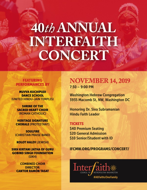 Each fall, we gather for the IFC's biggest night of the year: the annual Interfaith Concert! Buy Tickets | Sponsor the Concert IFC's concert is our major annual fundraising event. Donations to the concert sustain our year-round work. Our next Interfaith Concert will be held on Thursday, November 14, 2019; 7:30 pm at Washington Hebrew Congregation 3935 Macomb St, NW, Washington D.C. This year's honoree is Dr. Siva Subramanian. Learn more about Dr. Subramanian here. Participating performers include: Muvva Kuchipudi Dance School (United Hindu-Jain Temples) Shrine of the Sacred Heart School Choir (Roman Catholic) Heritage Signature Chorale (Protestant) Soulfire (Christian Praise Band) Kolot HaLev (Jewish) Sikh Kirtani Jatha of Guru Gobind Singh Foundation (Sikh) Combined Choir Director: Cantor Ramon Tasat